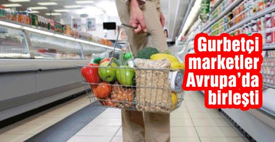Gurbetçi marketler Avrupa'da birleşti