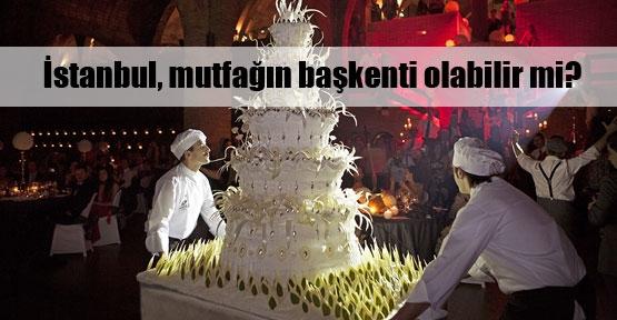 İstanbul mutfağın başkenti olabilir