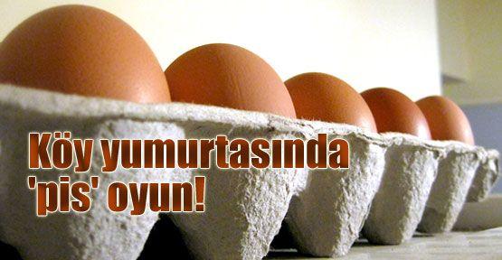 Köy yumurtası istismar ediliyor!