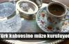 Türk kahvesine müze kuruluyor